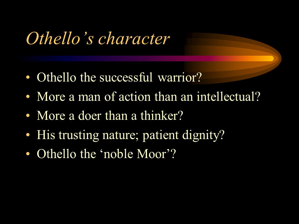 Othello's character Othello the successful warrior? More a man of action than an intellectual? More a doer than a thinker? His trusting nature; patien