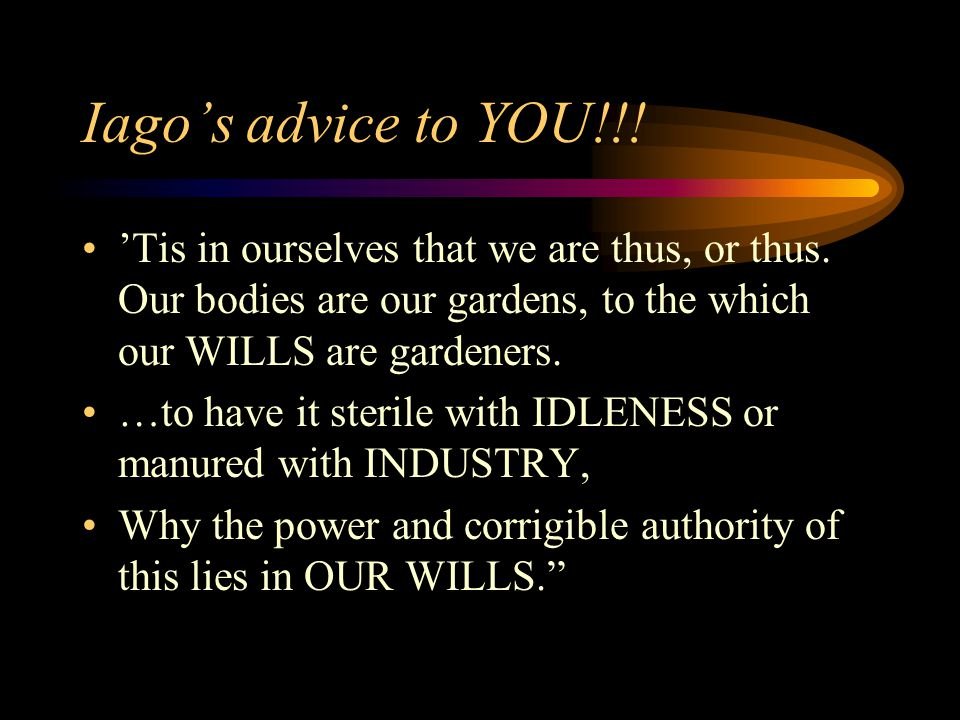 Iago's advice to YOU!!! 'Tis in ourselves that we are thus, or thus. Our bodies are our gardens, to the which our WILLS are gardeners. …to have it ste