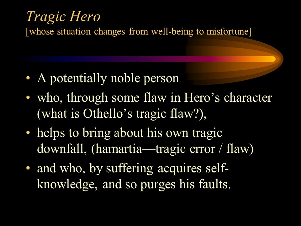Tragic Hero [whose situation changes from well-being to misfortune] A potentially noble person who, through some flaw in Hero's character (what is Othello's tragic flaw ), helps to bring about his own tragic downfall, (hamartia—tragic error / flaw) and who, by suffering acquires self- knowledge, and so purges his faults.