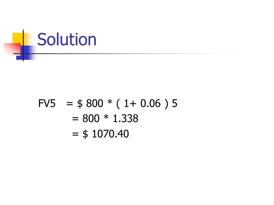 Solution FV5 = $ 800 * ( 1+ 0.06 ) 5 = 800 * 1.338 = $ 1070.40