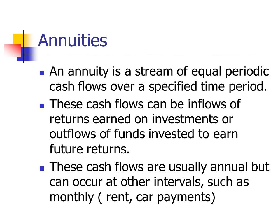 Annuities An annuity is a stream of equal periodic cash flows over a specified time period. These cash flows can be inflows of returns earned on inves