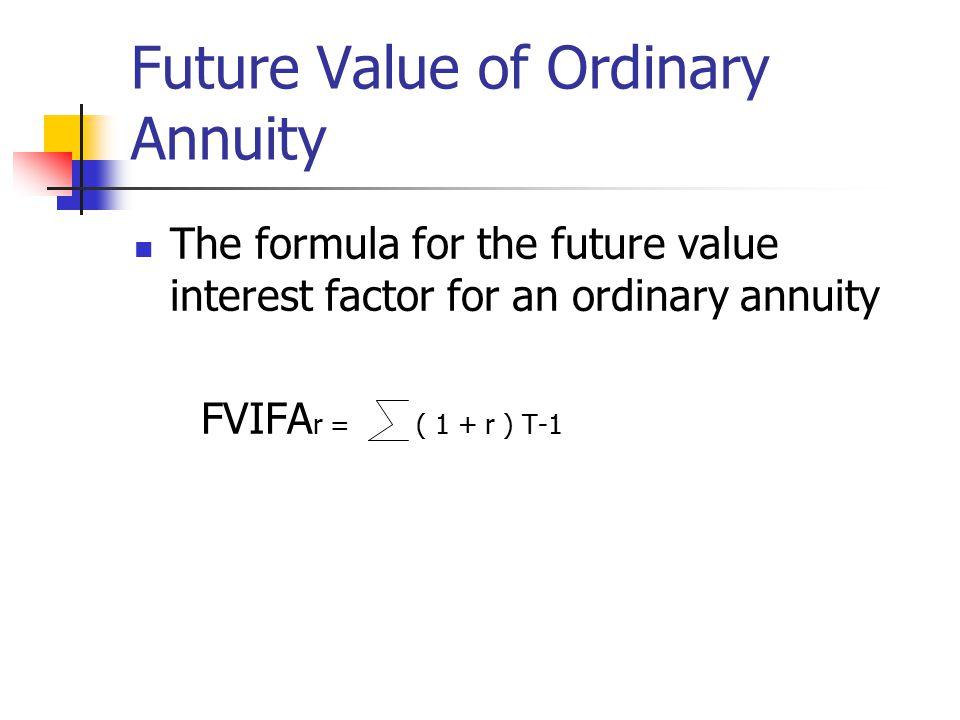 Future Value of Ordinary Annuity The formula for the future value interest factor for an ordinary annuity FVIFA r = ( 1 + r ) T-1