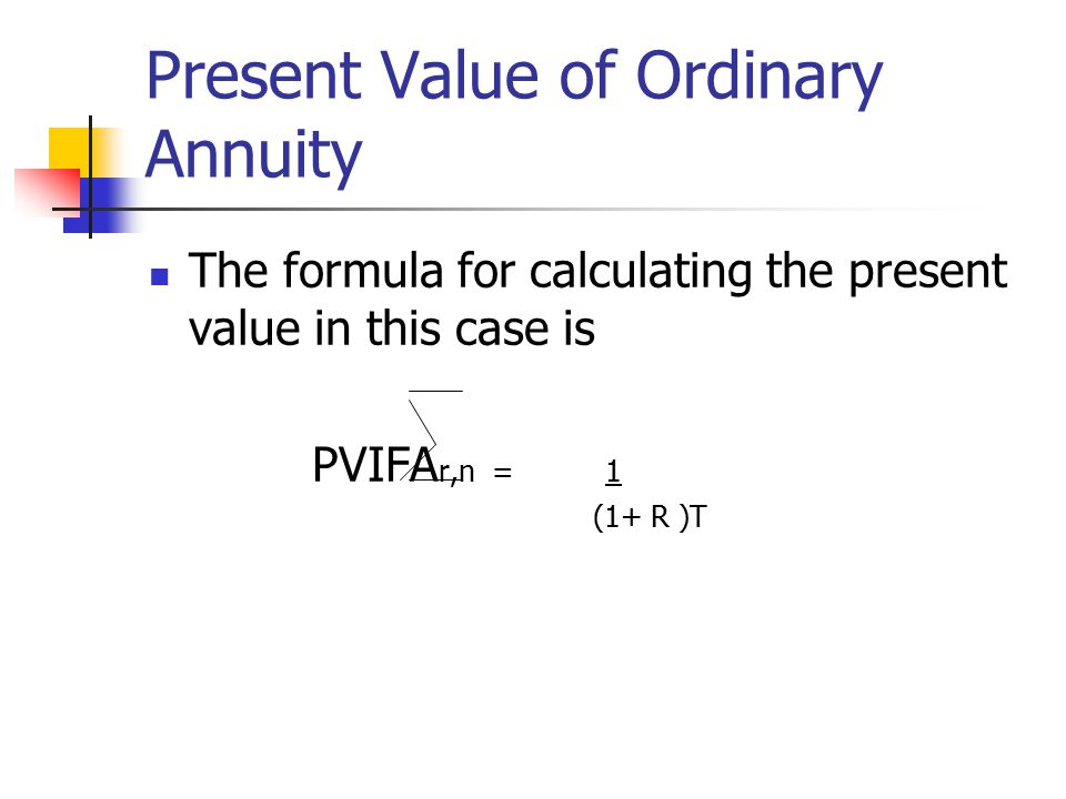 Present Value of Ordinary Annuity The formula for calculating the present value in this case is PVIFA r,n = 1 (1+ R )T