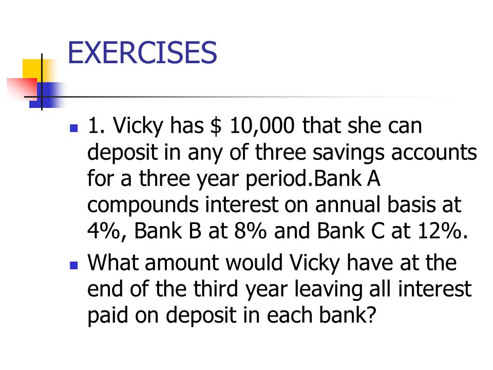 EXERCISES 1. Vicky has $ 10,000 that she can deposit in any of three savings accounts for a three year period.Bank A compounds interest on annual basi