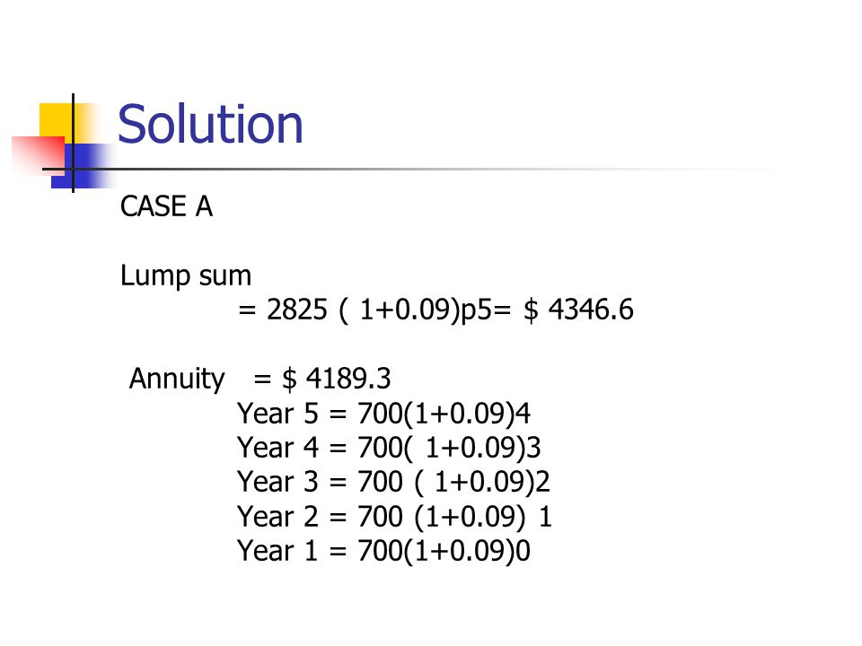 Solution CASE A Lump sum = 2825 ( 1+0.09)p5= $ 4346.6 Annuity = $ 4189.3 Year 5 = 700(1+0.09)4 Year 4 = 700( 1+0.09)3 Year 3 = 700 ( 1+0.09)2 Year 2 =