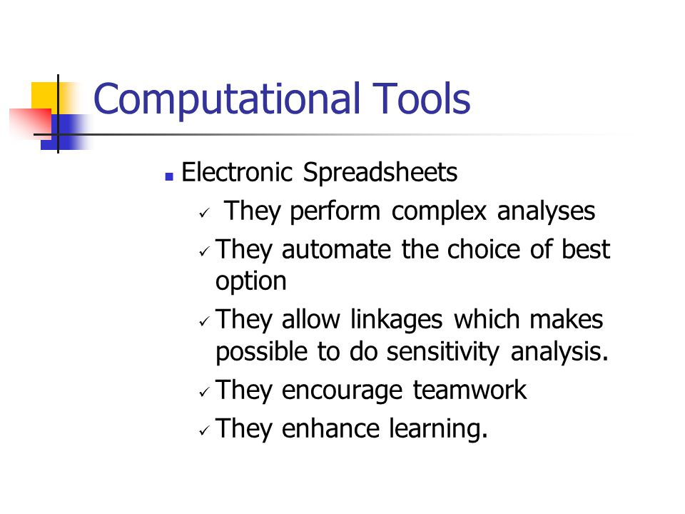 Computational Tools Electronic Spreadsheets They perform complex analyses They automate the choice of best option They allow linkages which makes poss