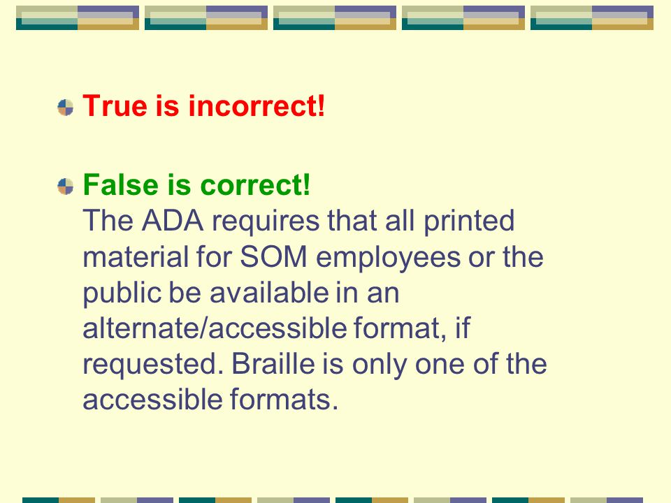 True is incorrect! False is correct! The ADA requires that all printed material for SOM employees or the public be available in an alternate/accessibl