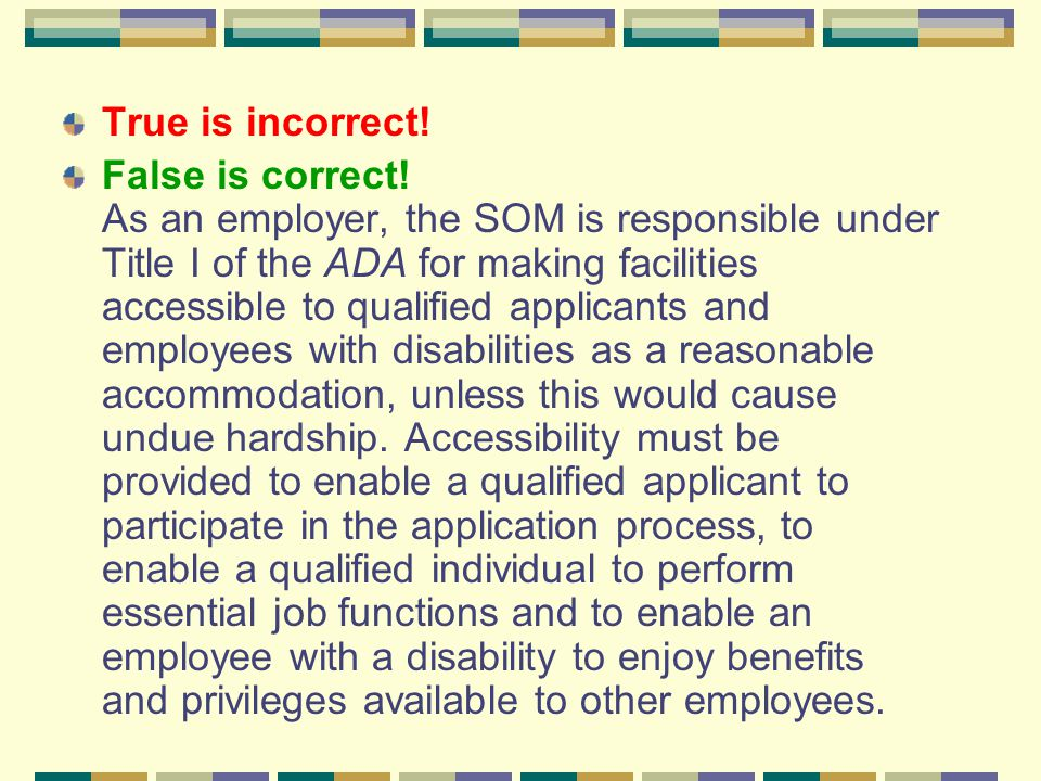 True is incorrect! False is correct! As an employer, the SOM is responsible under Title I of the ADA for making facilities accessible to qualified app