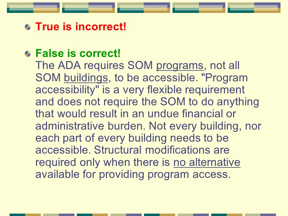 True is incorrect! False is correct! The ADA requires SOM programs, not all SOM buildings, to be accessible.