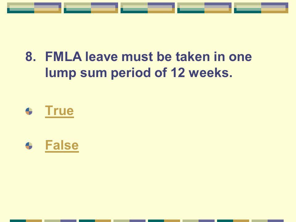 8.FMLA leave must be taken in one lump sum period of 12 weeks. True False