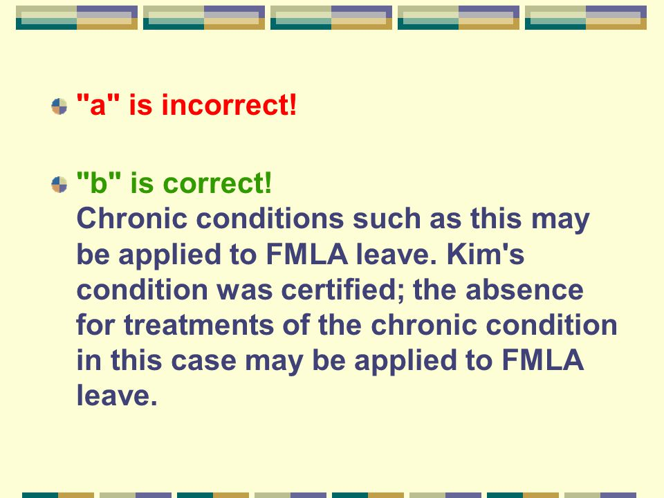 a is incorrect. b is correct. Chronic conditions such as this may be applied to FMLA leave.