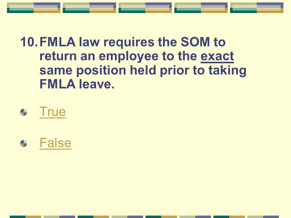 10.FMLA law requires the SOM to return an employee to the exact same position held prior to taking FMLA leave. True False