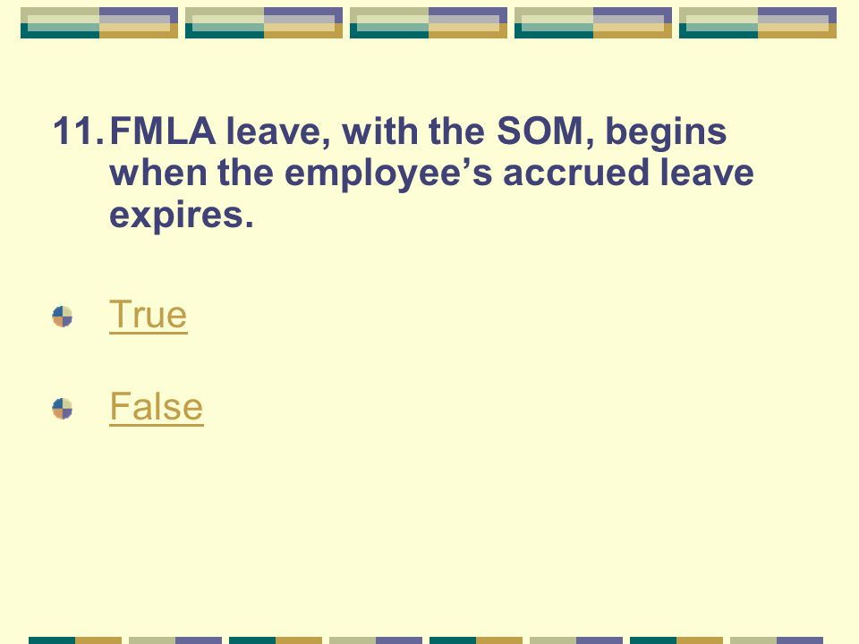 11.FMLA leave, with the SOM, begins when the employee's accrued leave expires. True False