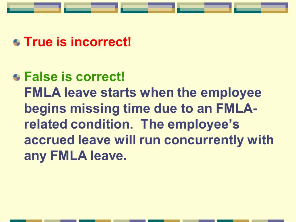True is incorrect! False is correct! FMLA leave starts when the employee begins missing time due to an FMLA- related condition. The employee's accrued