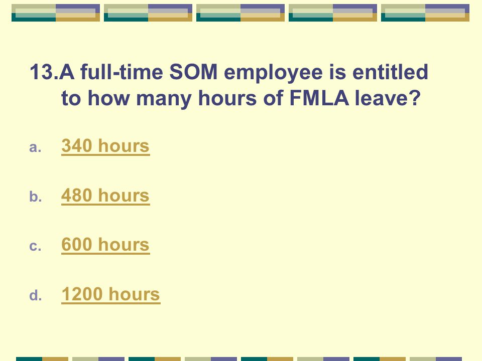 13.A full-time SOM employee is entitled to how many hours of FMLA leave? a. 340 hours 340 hours b. 480 hours 480 hours c. 600 hours 600 hours d. 1200