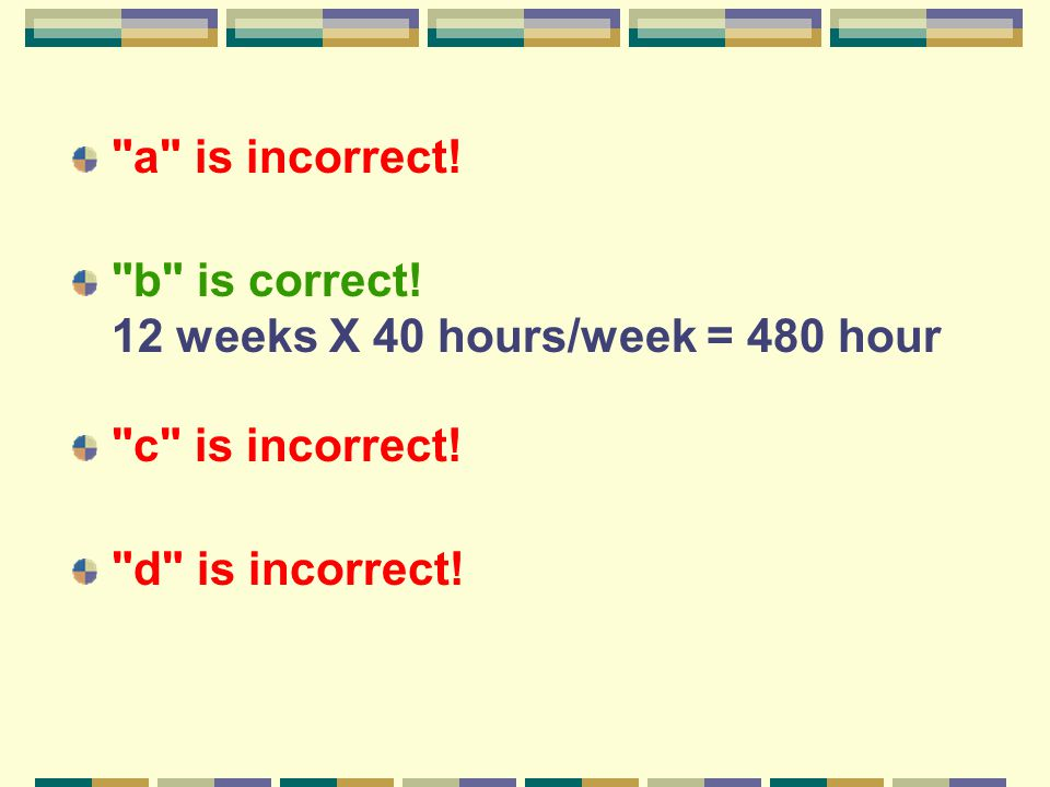 a is incorrect. b is correct. 12 weeks X 40 hours/week = 480 hour c is incorrect.