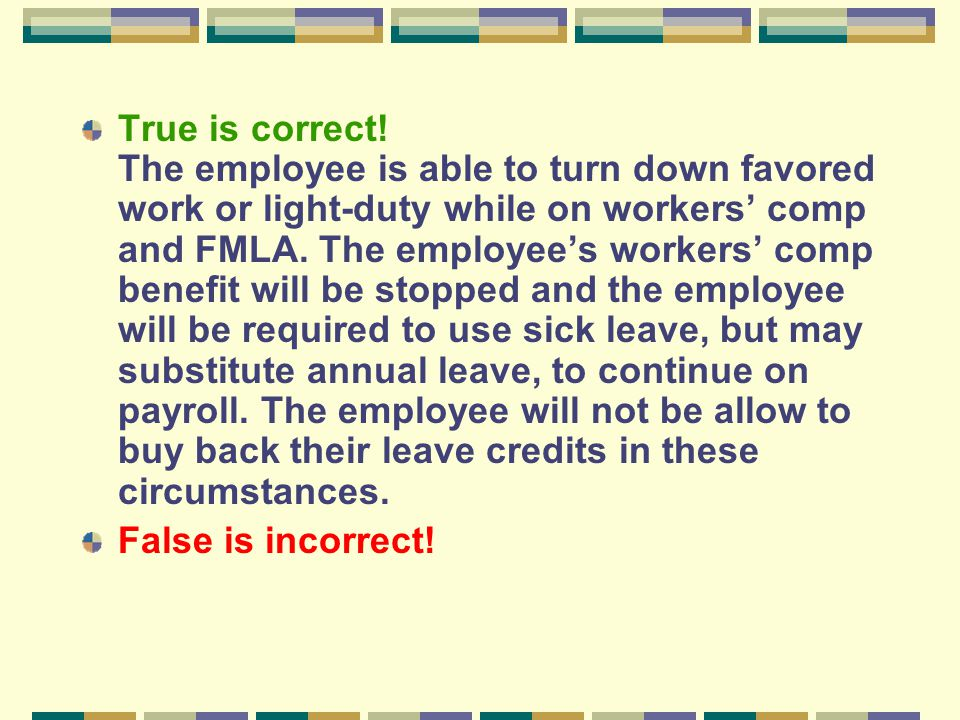 True is correct! The employee is able to turn down favored work or light-duty while on workers' comp and FMLA. The employee's workers' comp benefit wi