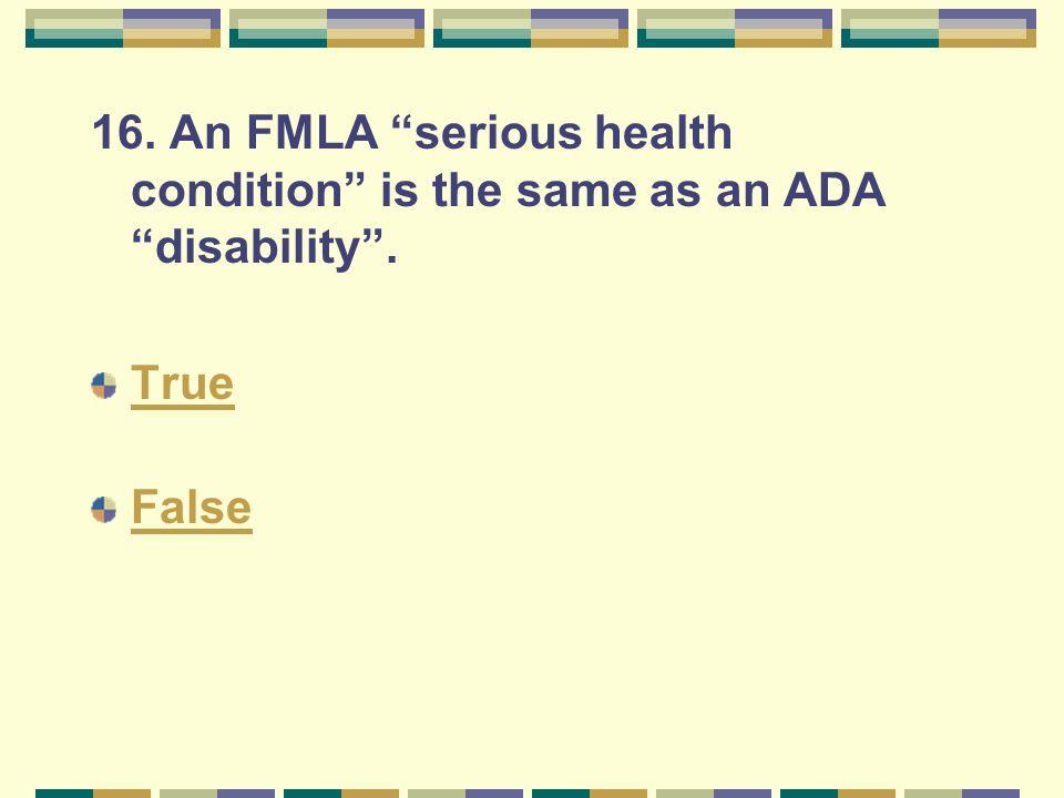 "16. An FMLA ""serious health condition"" is the same as an ADA ""disability"". True False"