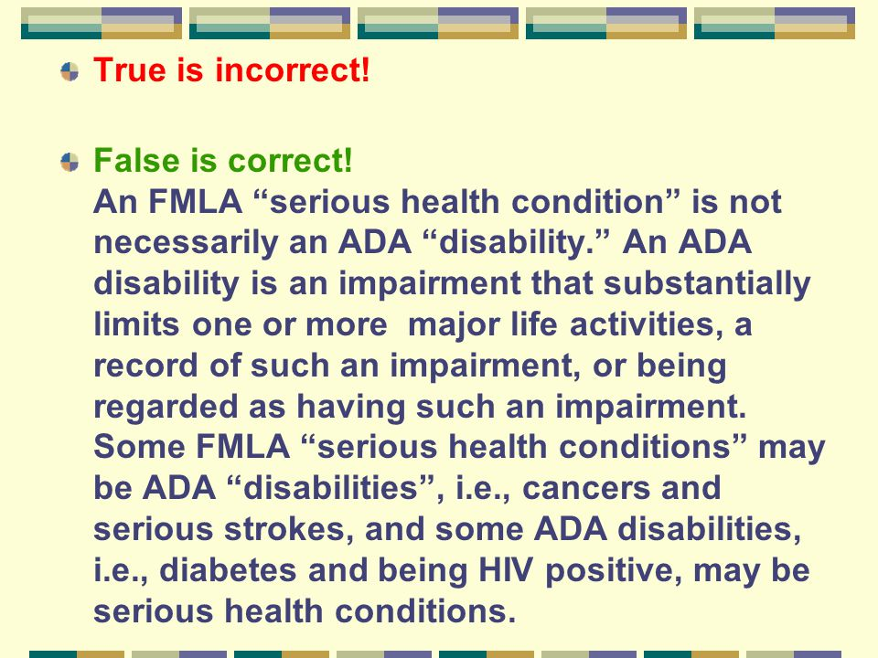 """True is incorrect! False is correct! An FMLA """"serious health condition"""" is not necessarily an ADA """"disability."""" An ADA disability is an impairment tha"""