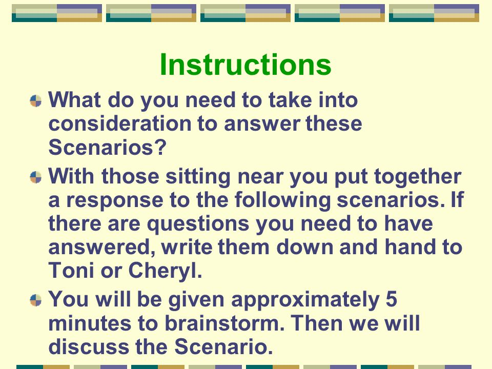 Instructions What do you need to take into consideration to answer these Scenarios? With those sitting near you put together a response to the followi