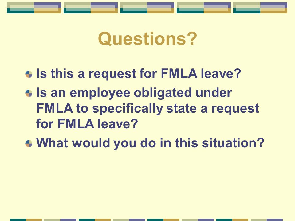 Questions? Is this a request for FMLA leave? Is an employee obligated under FMLA to specifically state a request for FMLA leave? What would you do in