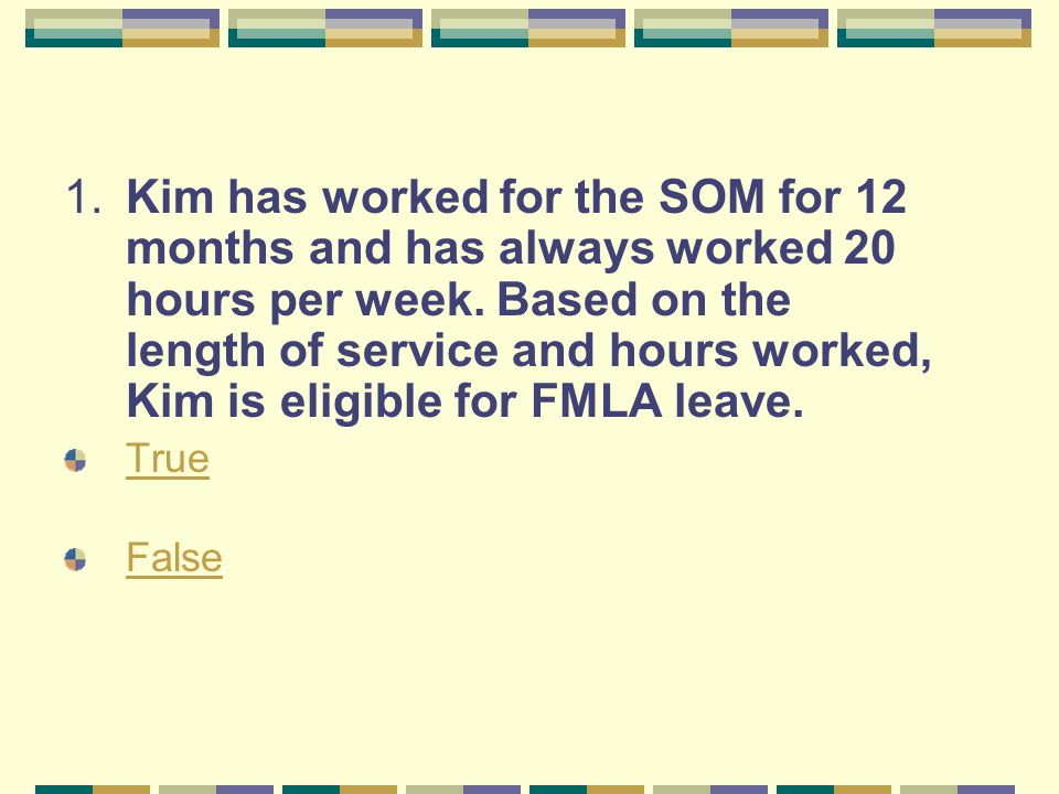 1.Kim has worked for the SOM for 12 months and has always worked 20 hours per week. Based on the length of service and hours worked, Kim is eligible f