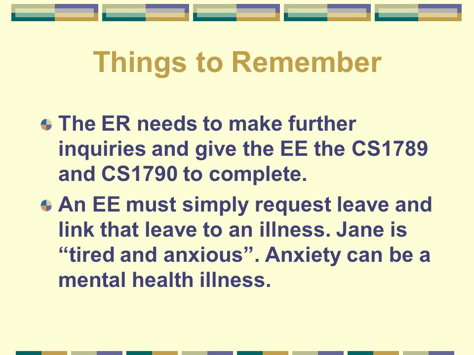 Things to Remember The ER needs to make further inquiries and give the EE the CS1789 and CS1790 to complete. An EE must simply request leave and link