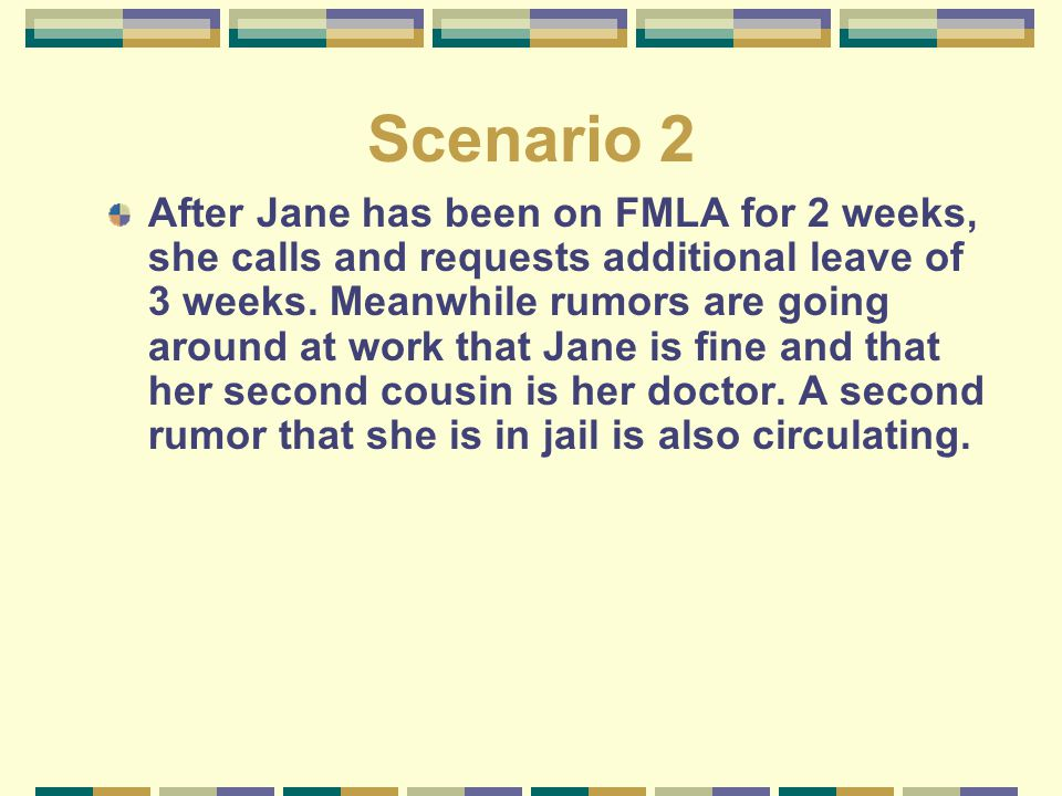 Scenario 2 After Jane has been on FMLA for 2 weeks, she calls and requests additional leave of 3 weeks. Meanwhile rumors are going around at work that
