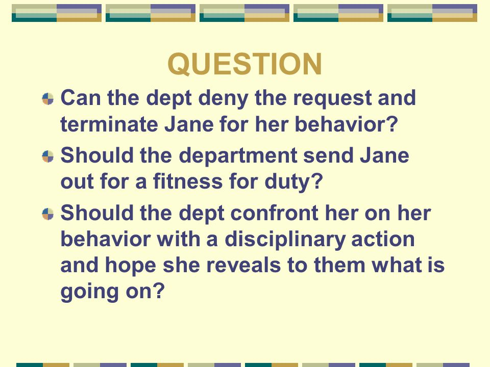 QUESTION Can the dept deny the request and terminate Jane for her behavior? Should the department send Jane out for a fitness for duty? Should the dep
