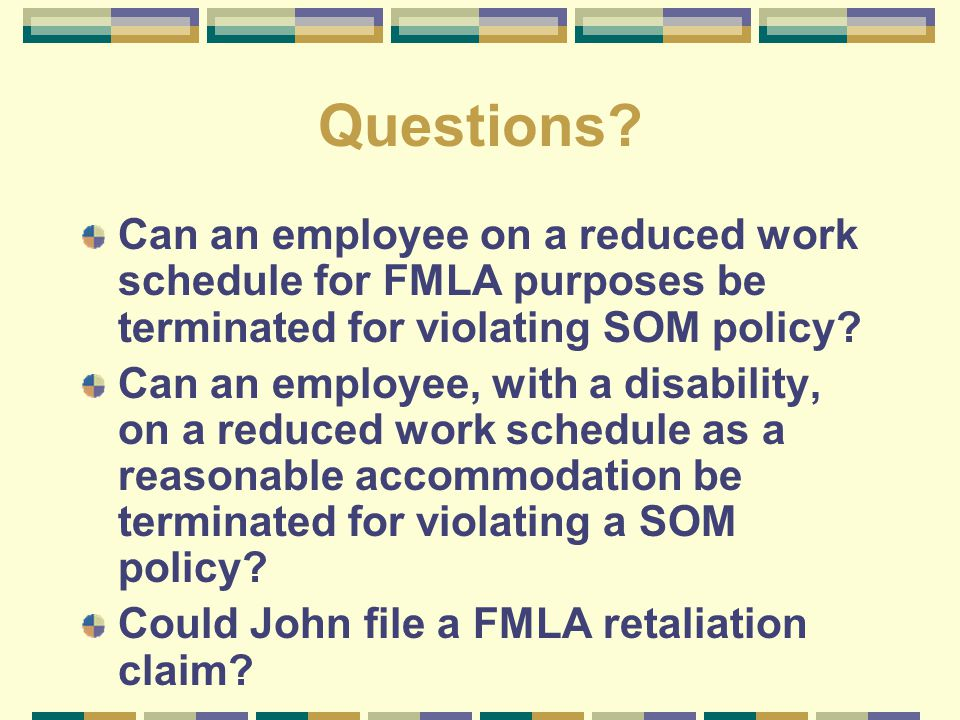 Questions? Can an employee on a reduced work schedule for FMLA purposes be terminated for violating SOM policy? Can an employee, with a disability, on