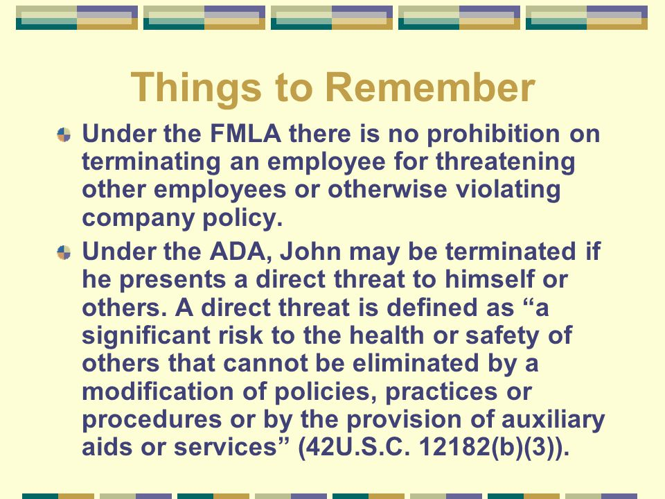 Things to Remember Under the FMLA there is no prohibition on terminating an employee for threatening other employees or otherwise violating company po