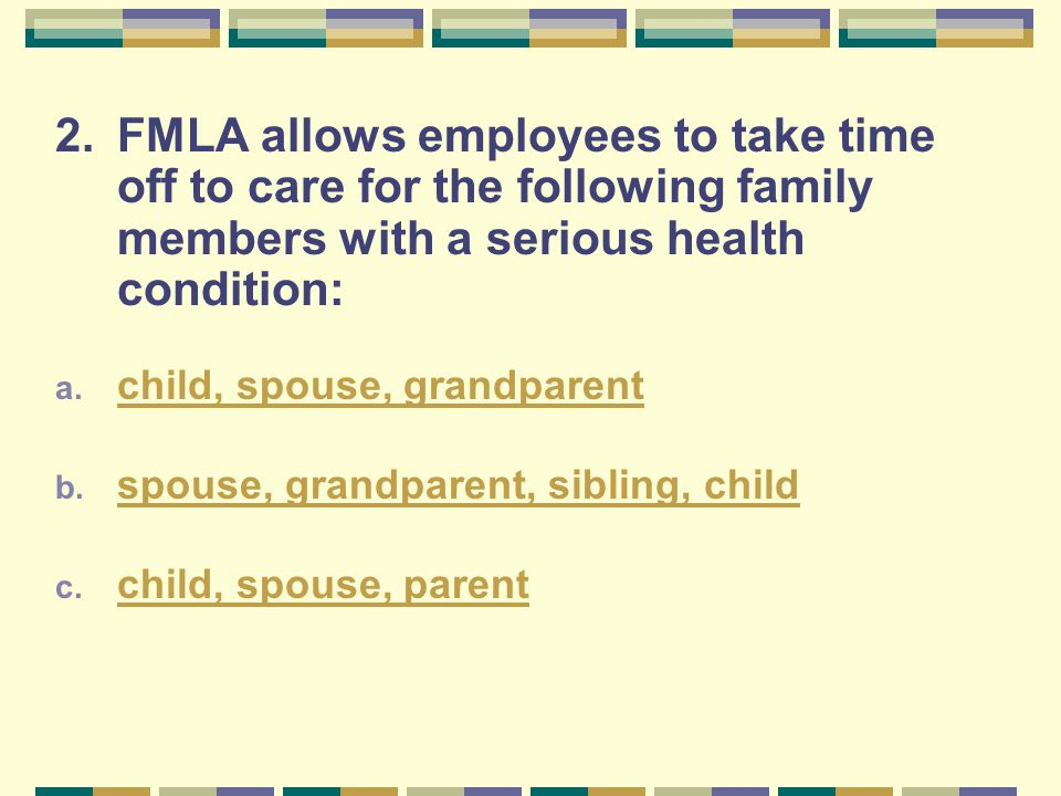 2.FMLA allows employees to take time off to care for the following family members with a serious health condition: a. child, spouse, grandparent child
