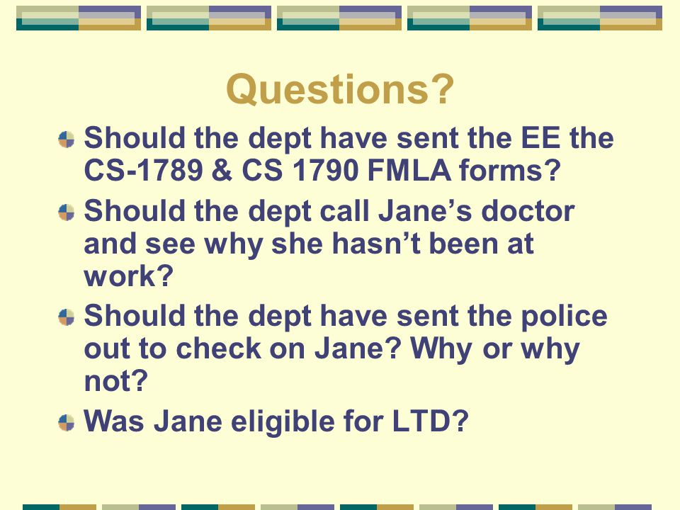Questions? Should the dept have sent the EE the CS-1789 & CS 1790 FMLA forms? Should the dept call Jane's doctor and see why she hasn't been at work?