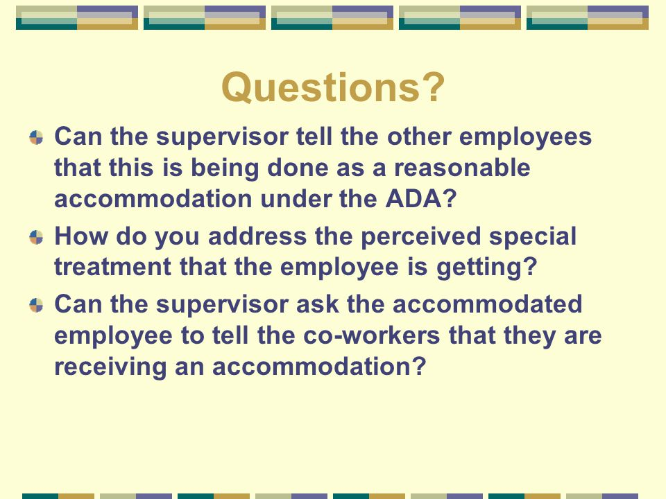 Questions? Can the supervisor tell the other employees that this is being done as a reasonable accommodation under the ADA? How do you address the per
