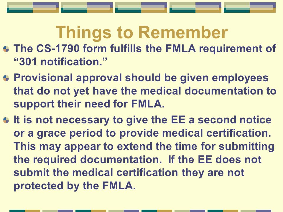 """Things to Remember The CS-1790 form fulfills the FMLA requirement of """"301 notification."""" Provisional approval should be given employees that do not ye"""