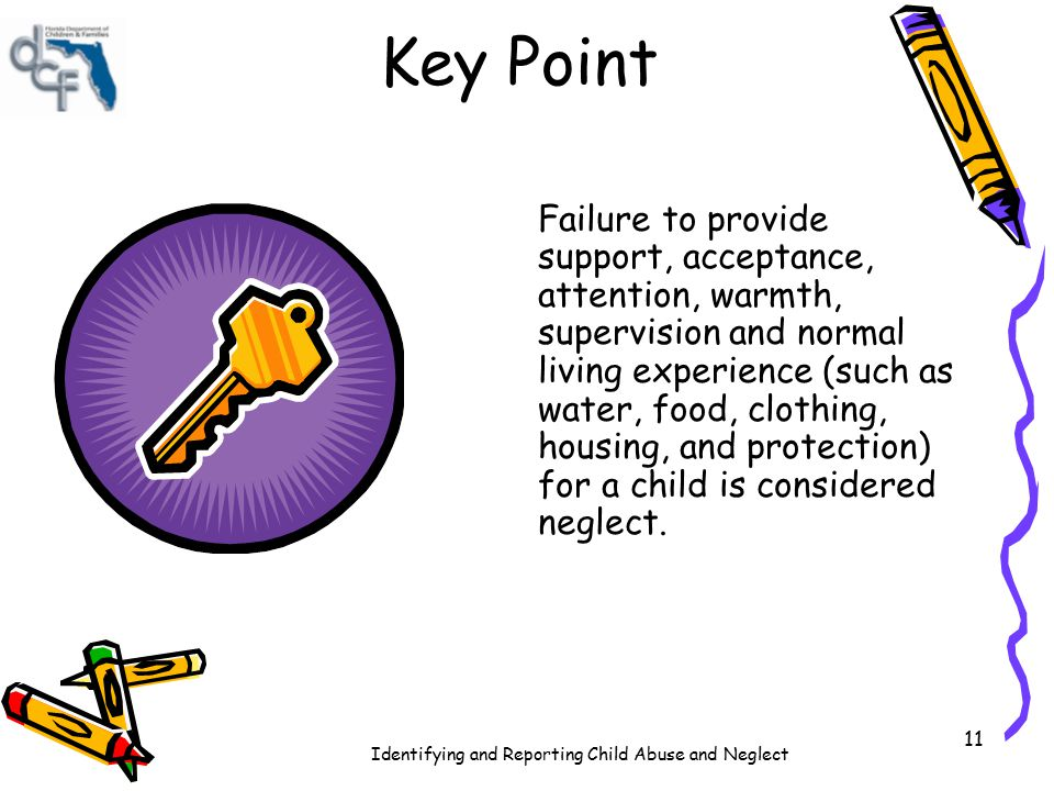Identifying and Reporting Child Abuse and Neglect 11 Key Point Failure to provide support, acceptance, attention, warmth, supervision and normal livin