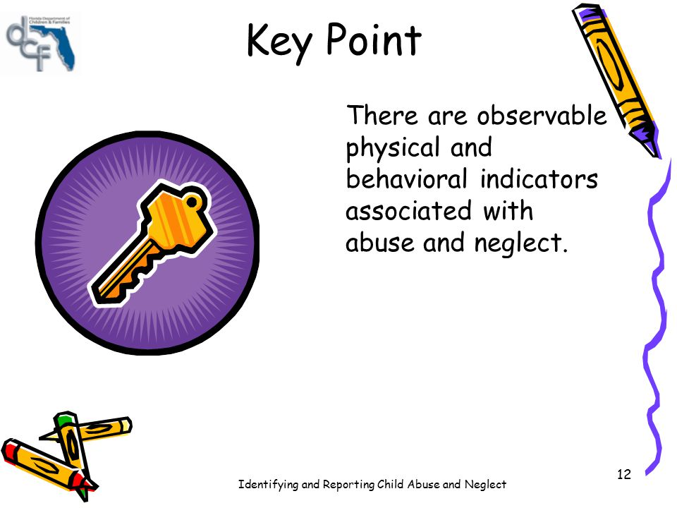 Identifying and Reporting Child Abuse and Neglect 12 Key Point There are observable physical and behavioral indicators associated with abuse and negle