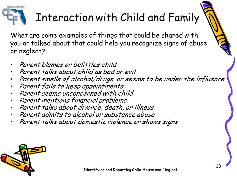 Identifying and Reporting Child Abuse and Neglect 13 Interaction with Child and Family What are some examples of things that could be shared with you