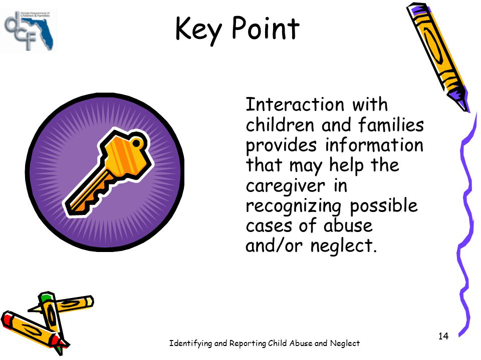Identifying and Reporting Child Abuse and Neglect 14 Key Point Interaction with children and families provides information that may help the caregiver