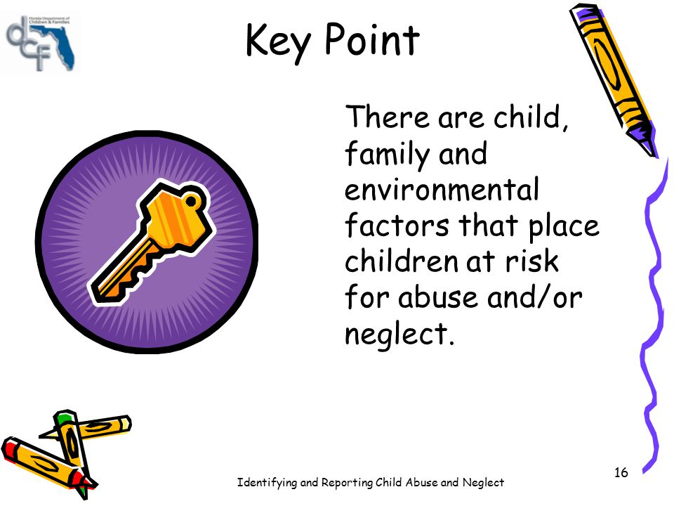 Identifying and Reporting Child Abuse and Neglect 16 Key Point There are child, family and environmental factors that place children at risk for abuse