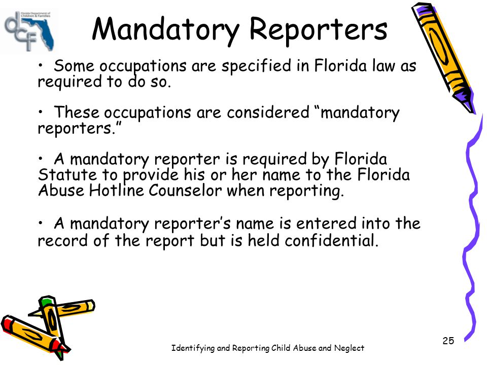 Identifying and Reporting Child Abuse and Neglect 25 Mandatory Reporters Some occupations are specified in Florida law as required to do so. These occ