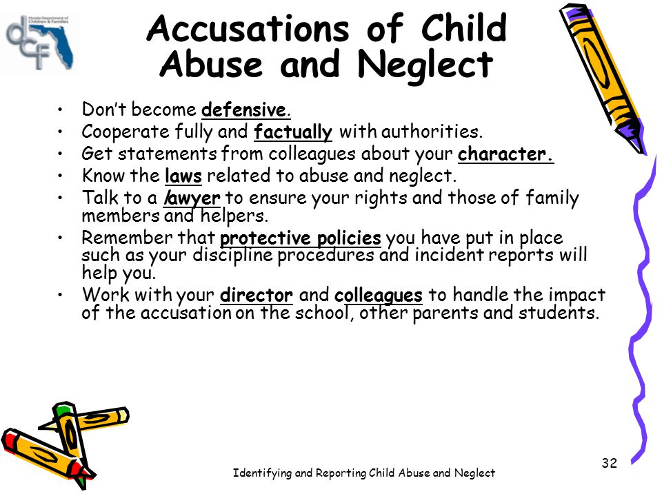 Identifying and Reporting Child Abuse and Neglect 32 Accusations of Child Abuse and Neglect Don't become defensive. Cooperate fully and factually with