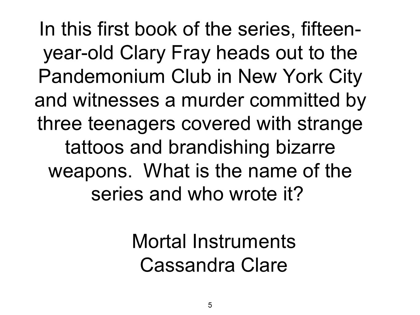 In this first book of the series, fifteen- year-old Clary Fray heads out to the Pandemonium Club in New York City and witnesses a murder committed by three teenagers covered with strange tattoos and brandishing bizarre weapons.