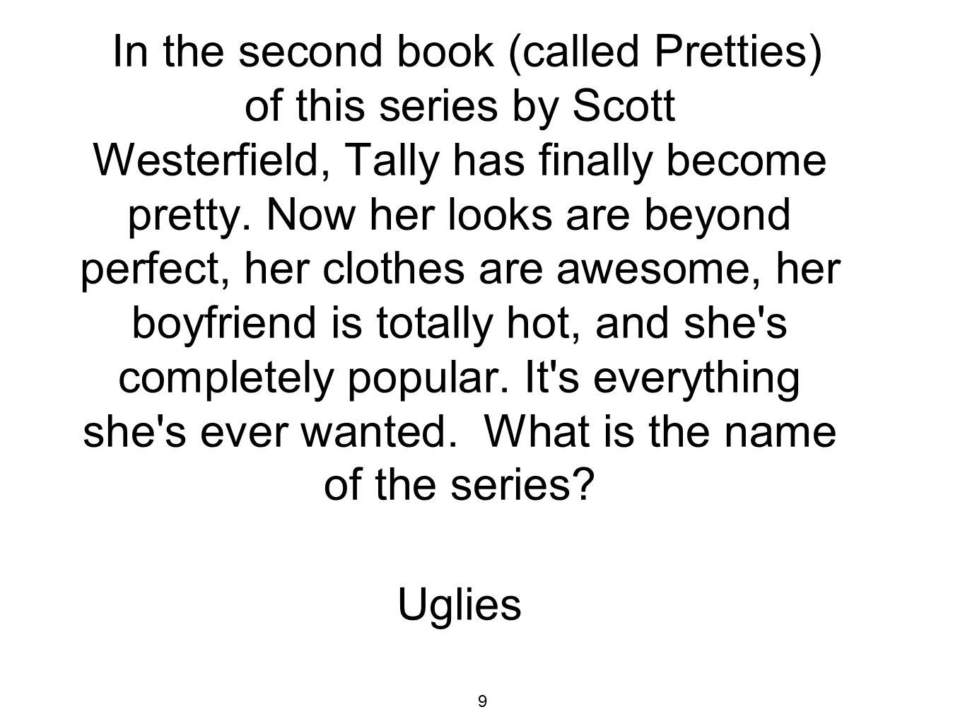 In the second book (called Pretties) of this series by Scott Westerfield, Tally has finally become pretty.