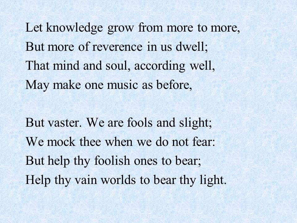 Let knowledge grow from more to more, But more of reverence in us dwell; That mind and soul, according well, May make one music as before, But vaster.