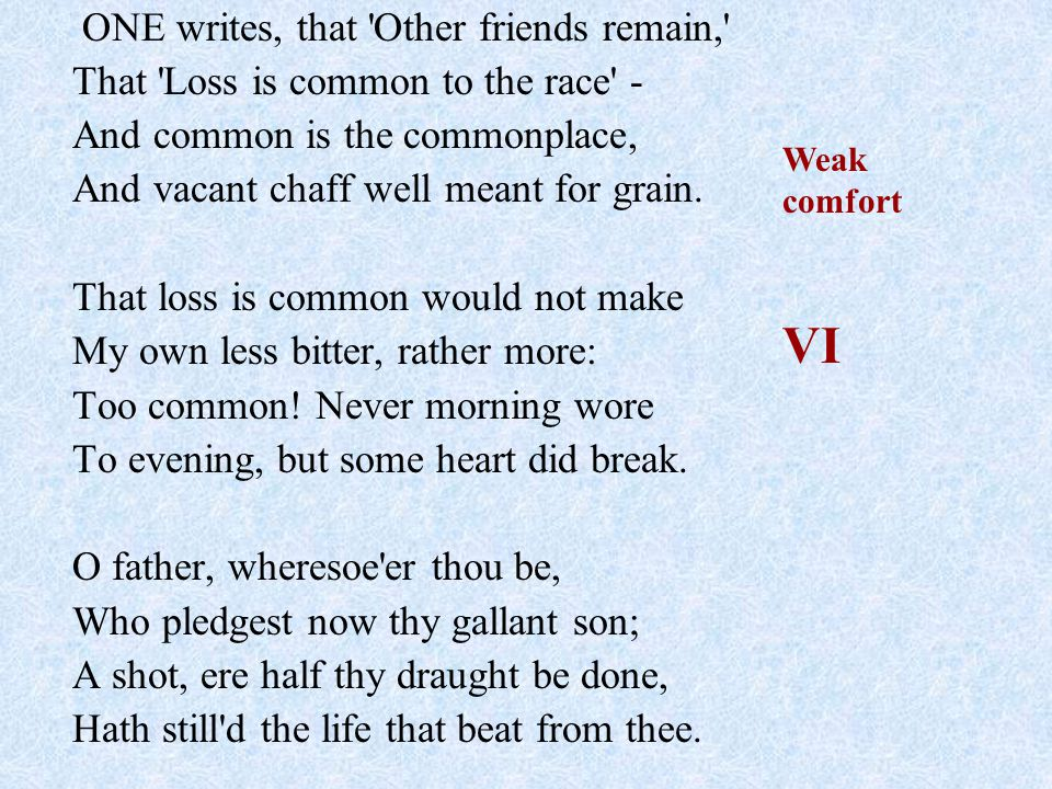 ONE writes, that Other friends remain, That Loss is common to the race - And common is the commonplace, And vacant chaff well meant for grain.