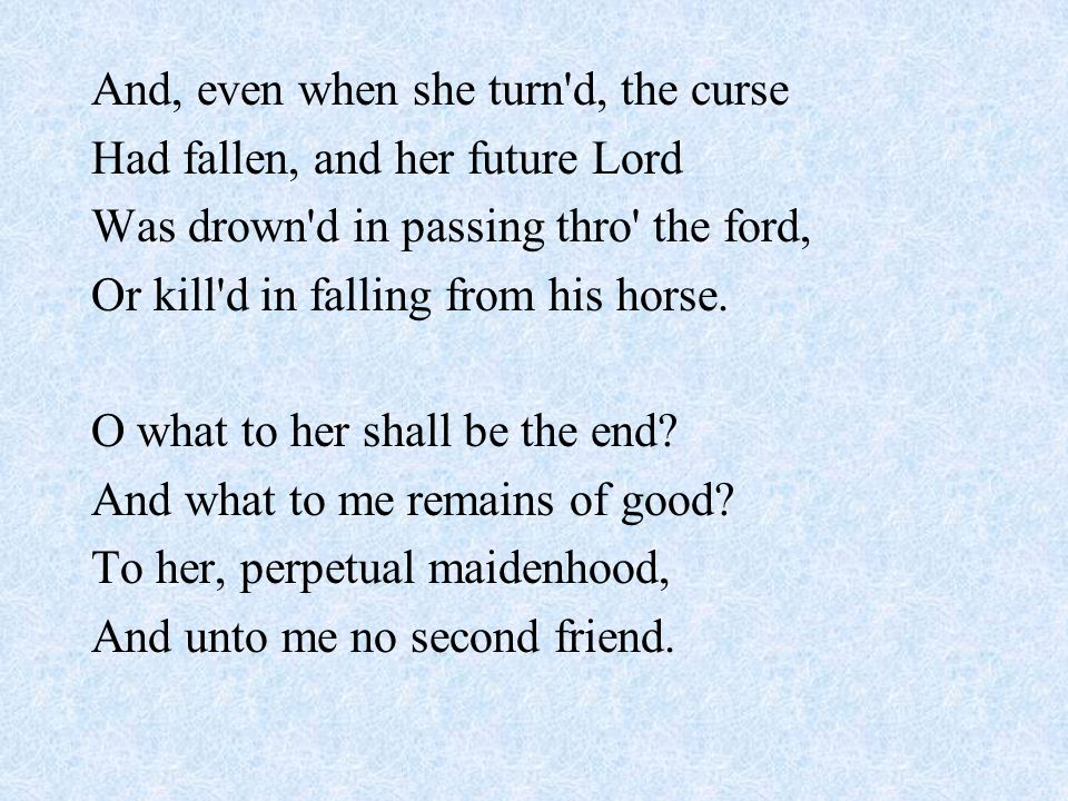 And, even when she turn d, the curse Had fallen, and her future Lord Was drown d in passing thro the ford, Or kill d in falling from his horse.