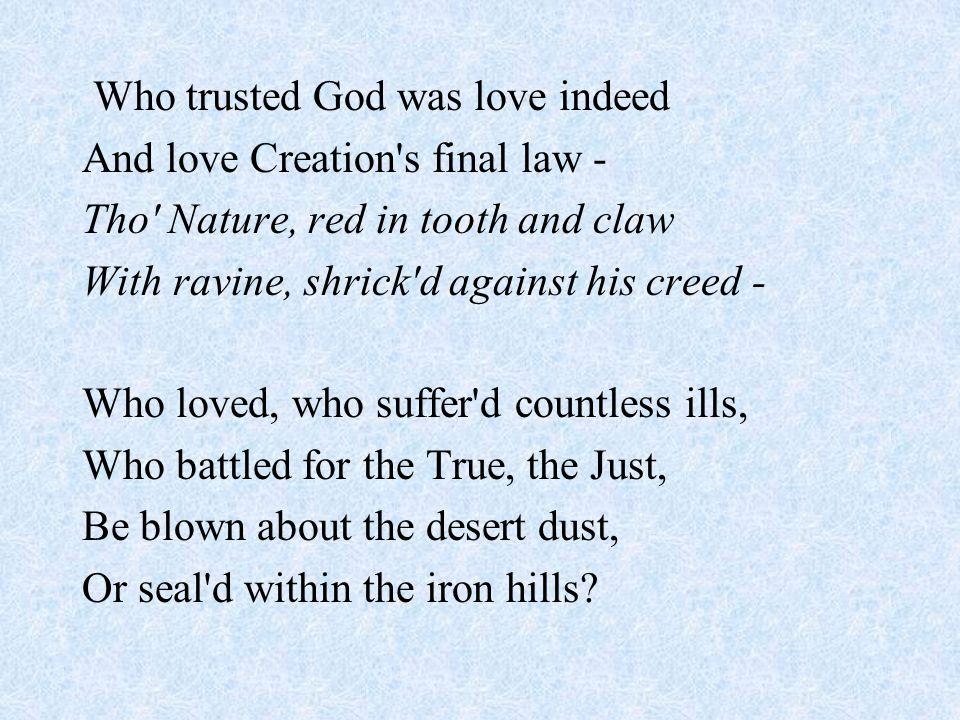 Who trusted God was love indeed And love Creation s final law - Tho Nature, red in tooth and claw With ravine, shrick d against his creed - Who loved, who suffer d countless ills, Who battled for the True, the Just, Be blown about the desert dust, Or seal d within the iron hills