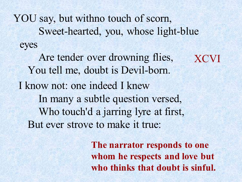 YOU say, but withno touch of scorn, Sweet-hearted, you, whose light-blue eyes Are tender over drowning flies, You tell me, doubt is Devil-born. I know