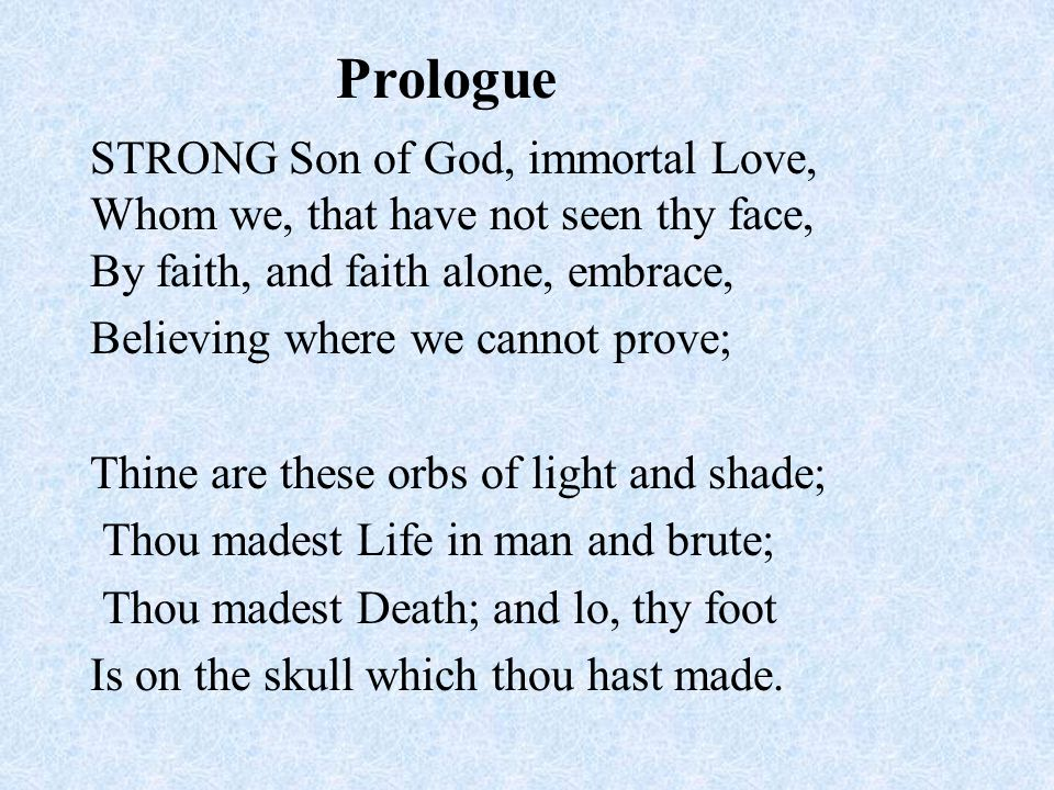 STRONG Son of God, immortal Love, Whom we, that have not seen thy face, By faith, and faith alone, embrace, Believing where we cannot prove; Thine are these orbs of light and shade; Thou madest Life in man and brute; Thou madest Death; and lo, thy foot Is on the skull which thou hast made.